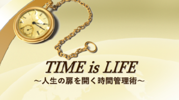TIME is LIFE ~人生の扉を開く時間管理術~